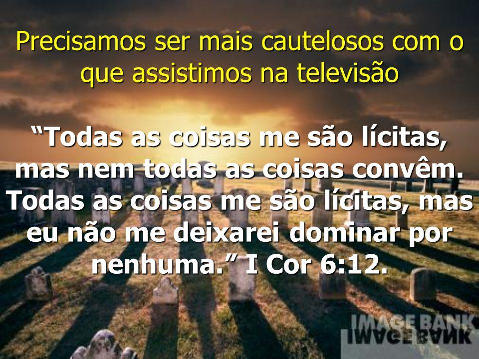 Precisamos ser mais cautelosos com o que assistimos na televisão Todas as coisas me são lícitas, mas nem todas as coisas convêm.