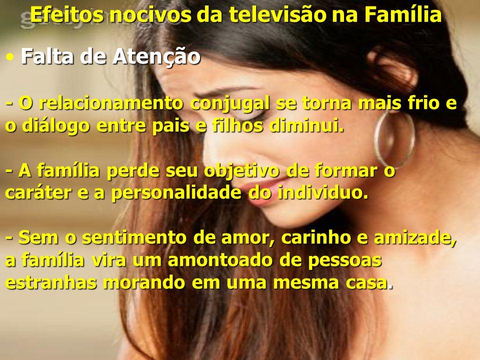 Efeitos nocivos da televisão na Família Falta de Atenção - O relacionamento conjugal se torna mais frio e o diálogo entre pais e filhos diminui.