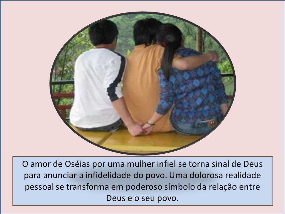 O amor de Oséias por uma mulher infiel se torna sinal de Deus para anunciar a infidelidade do povo. Uma dolorosa realidade pessoal se transforma em po
