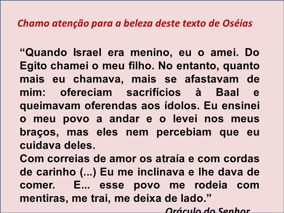 Chamo atenção para a beleza deste texto de Oséias Quando Israel era menino, eu o amei. Do Egito chamei o meu filho. No entanto, quanto mais eu chamava