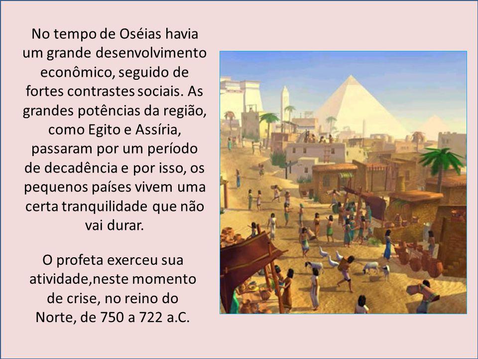 No tempo de Oséias havia um grande desenvolvimento econômico, seguido de fortes contrastes sociais. As grandes potências da região, como Egito e Assír