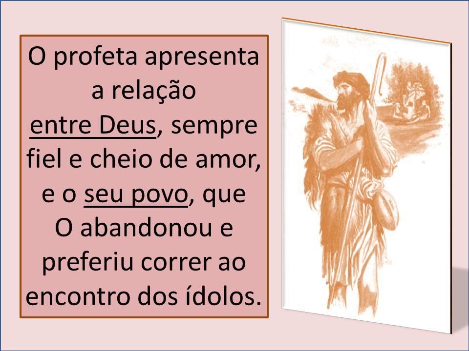 O profeta apresenta a relação entre Deus, sempre fiel e cheio de amor, e o seu povo, que O abandonou e preferiu correr ao encontro dos ídolos.