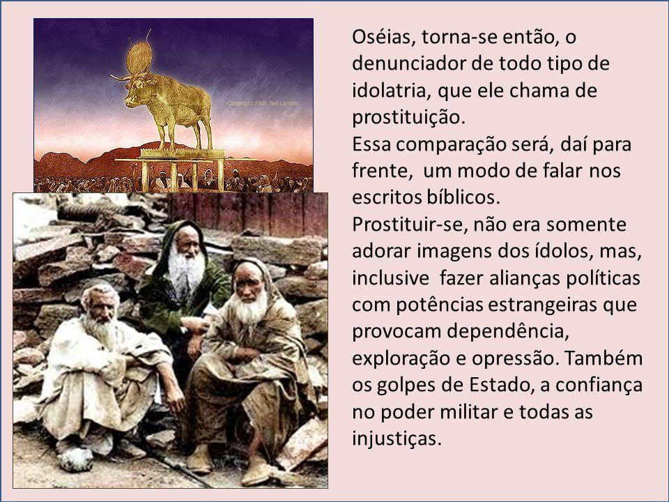Oséias, torna-se então, o denunciador de todo tipo de idolatria, que ele chama de prostituição.