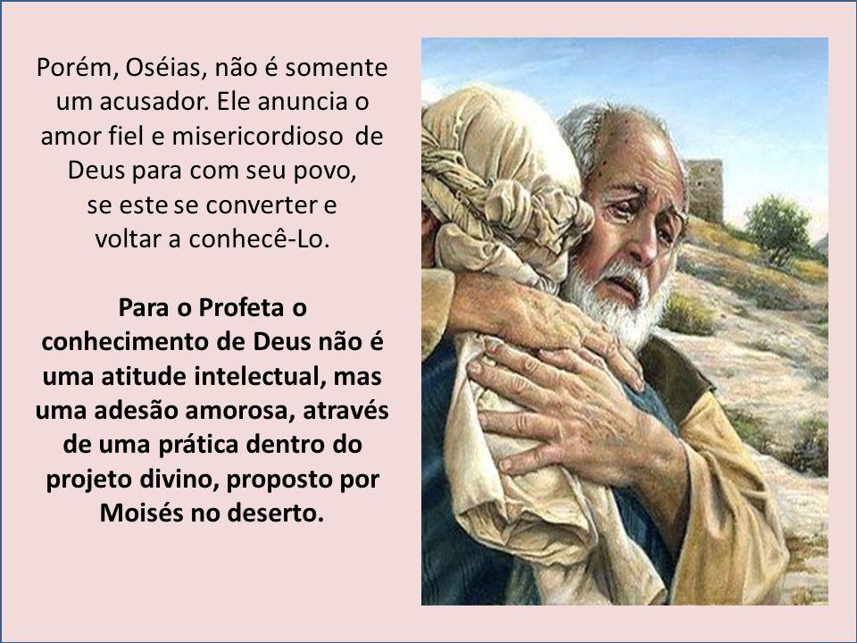 Porém, Oséias, não é somente um acusador. Ele anuncia o amor fiel e misericordioso de Deus para com seu povo, se este se converter e voltar a conhecê-