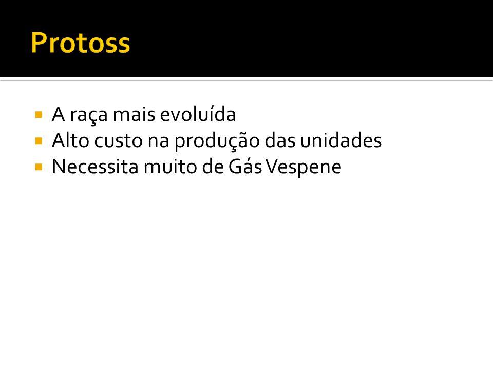 A raça mais evoluída Alto custo na produção das unidades Necessita muito de Gás Vespene