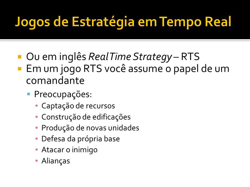 Ou em inglês Real Time Strategy – RTS Em um jogo RTS você assume o papel de um comandante Preocupações: Captação de recursos Construção de edificações