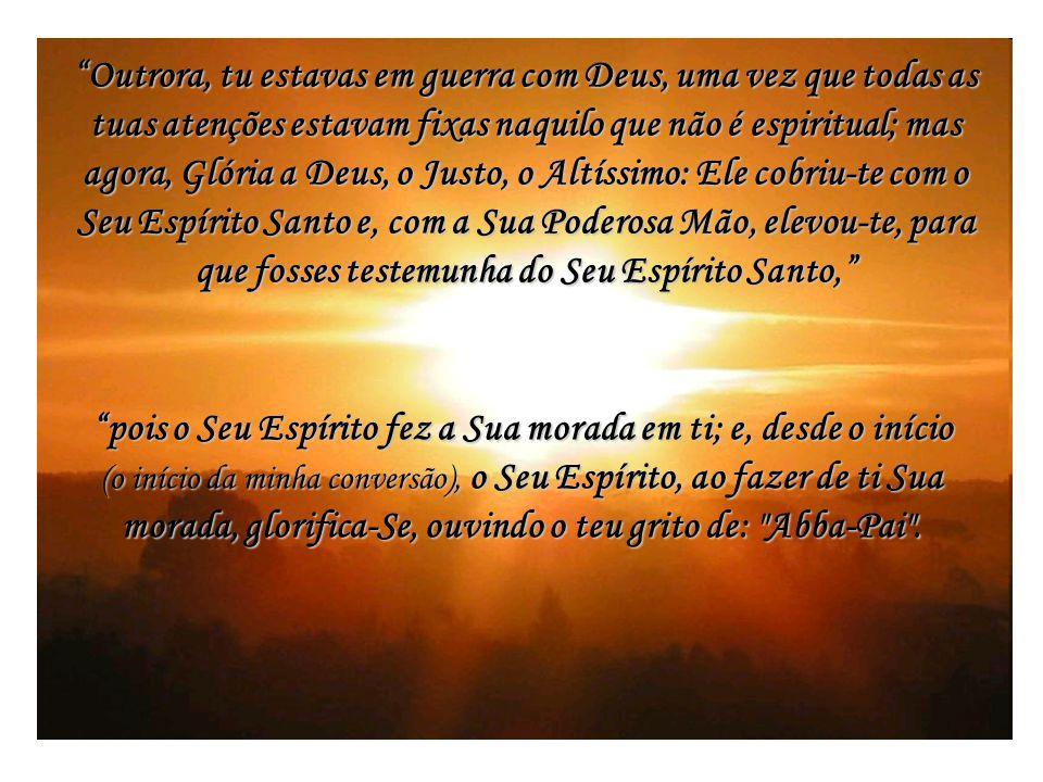 Outrora, tu estavas em guerra com Deus, uma vez que todas as tuas atenções estavam fixas naquilo que não é espiritual; mas agora, Glória a Deus, o Justo, o Altíssimo: Ele cobriu-te com o Seu Espírito Santo e, com a Sua Poderosa Mão, elevou-te, para que fosses testemunha do Seu Espírito Santo, pois o Seu Espírito fez a Sua morada em ti; e, desde o início (o início da minha conversão), o Seu Espírito, ao fazer de ti Sua morada, glorifica-Se, ouvindo o teu grito de: Abba-Pai .