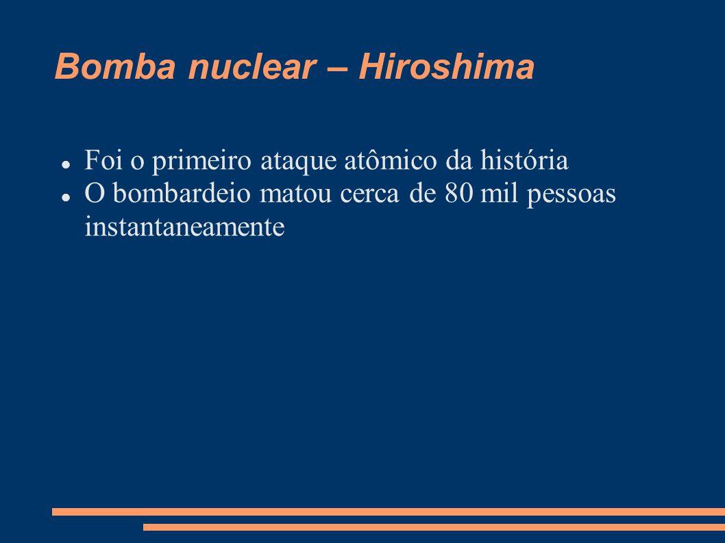 Bomba nuclear – Hiroshima Foi o primeiro ataque atômico da história O bombardeio matou cerca de 80 mil pessoas instantaneamente
