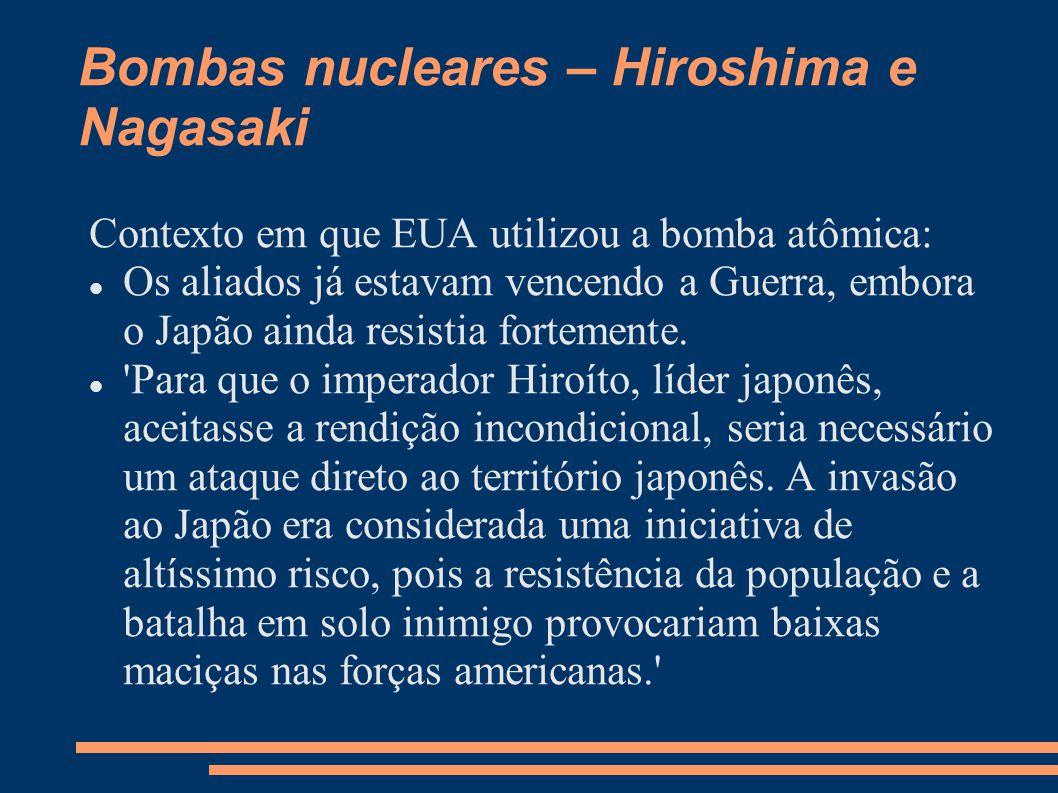 Bombas nucleares – Hiroshima e Nagasaki Contexto em que EUA utilizou a bomba atômica: Os aliados já estavam vencendo a Guerra, embora o Japão ainda re