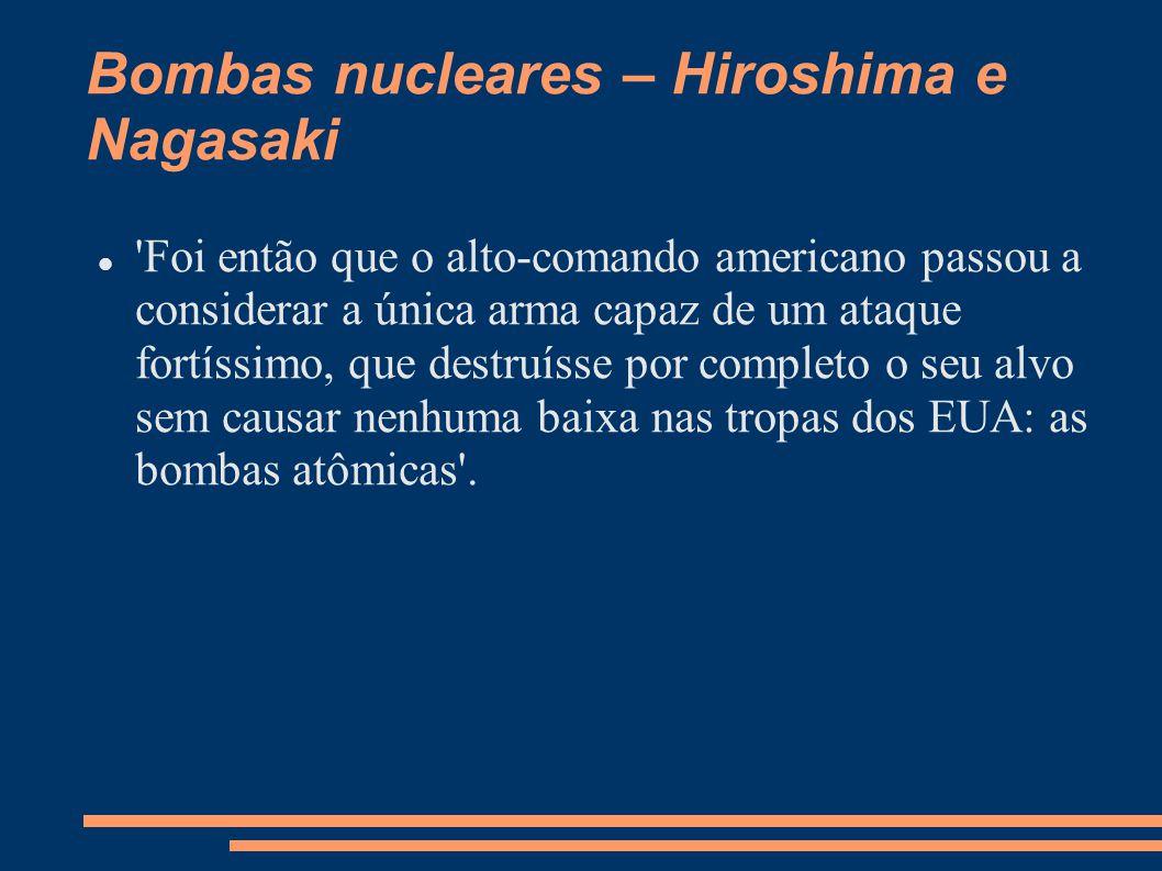 Bombas nucleares – Hiroshima e Nagasaki 'Foi então que o alto-comando americano passou a considerar a única arma capaz de um ataque fortíssimo, que de