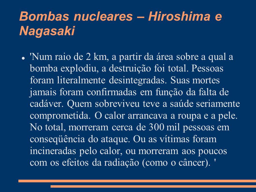 Bombas nucleares – Hiroshima e Nagasaki 'Num raio de 2 km, a partir da área sobre a qual a bomba explodiu, a destruição foi total. Pessoas foram liter
