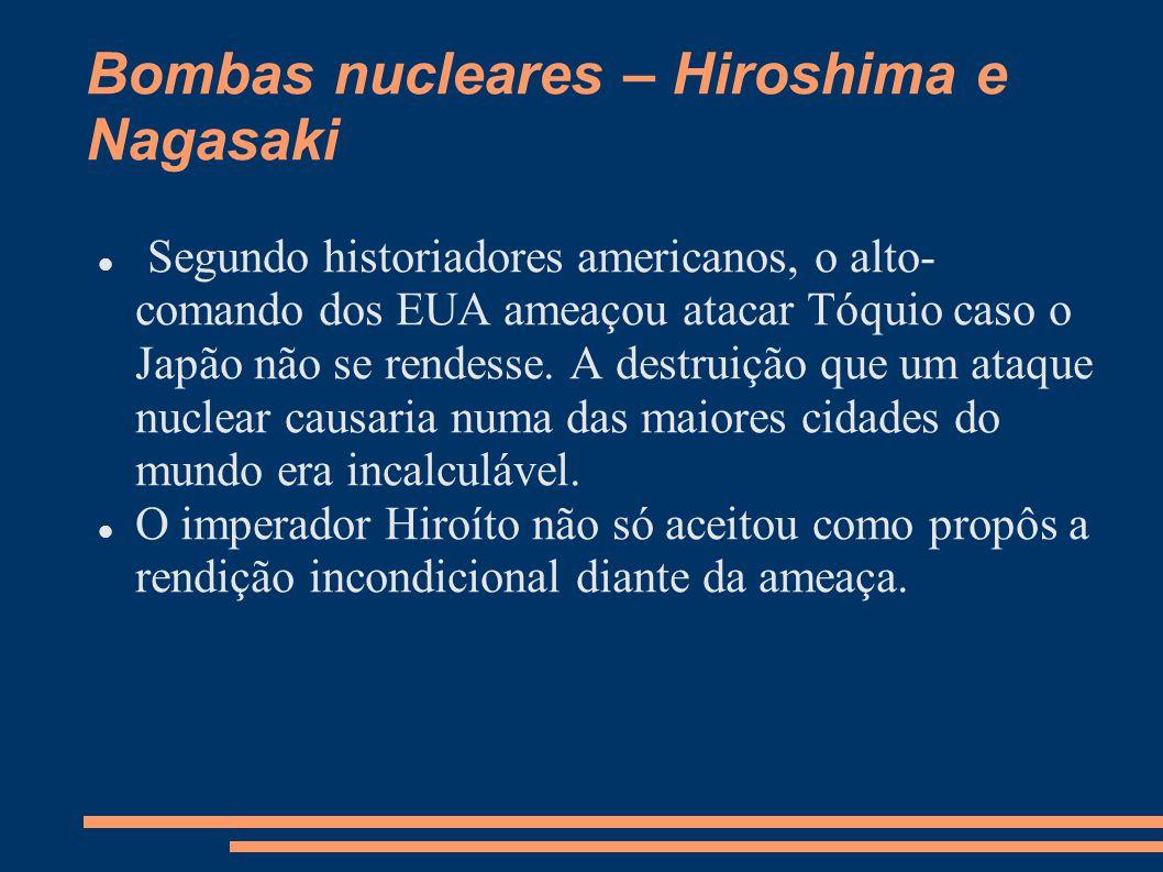 Bombas nucleares – Hiroshima e Nagasaki Segundo historiadores americanos, o alto- comando dos EUA ameaçou atacar Tóquio caso o Japão não se rendesse.
