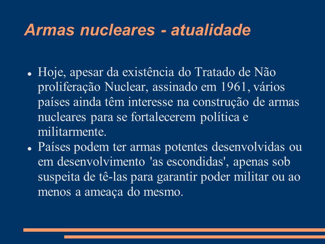 Armas nucleares - atualidade Hoje, apesar da existência do Tratado de Não proliferação Nuclear, assinado em 1961, vários países ainda têm interesse na