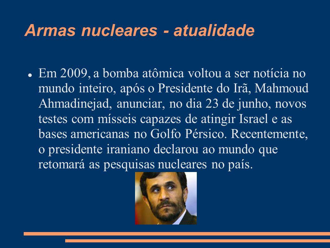 Armas nucleares - atualidade Em 2009, a bomba atômica voltou a ser notícia no mundo inteiro, após o Presidente do Irã, Mahmoud Ahmadinejad, anunciar,
