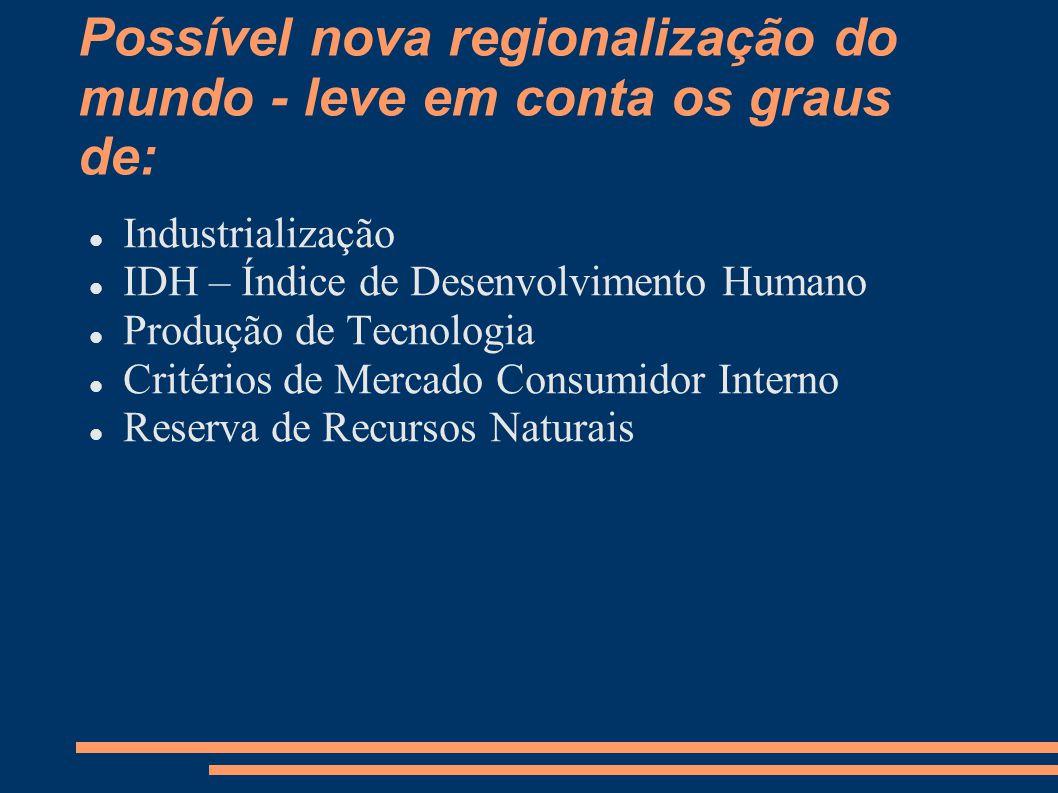 Possível nova regionalização do mundo - leve em conta os graus de: Industrialização IDH – Índice de Desenvolvimento Humano Produção de Tecnologia Crit