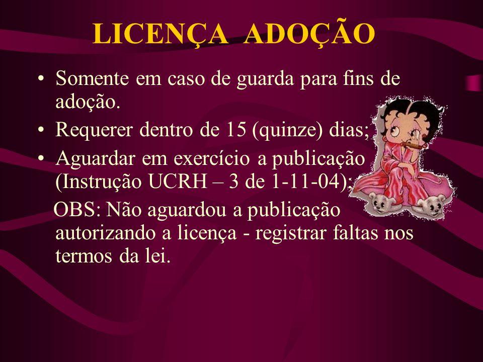 LICENÇA ADOÇÃO Somente em caso de guarda para fins de adoção. Requerer dentro de 15 (quinze) dias; Aguardar em exercício a publicação (Instrução UCRH