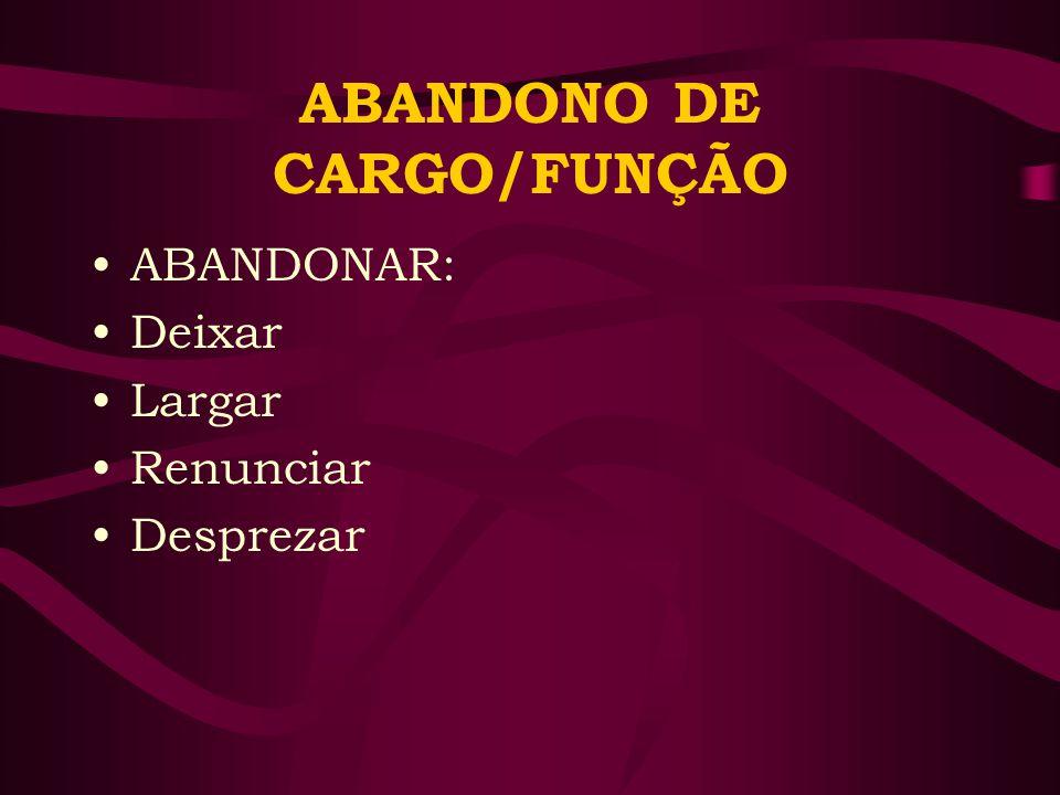 ABANDONO DE CARGO/FUNÇÃO ABANDONAR: Deixar Largar Renunciar Desprezar