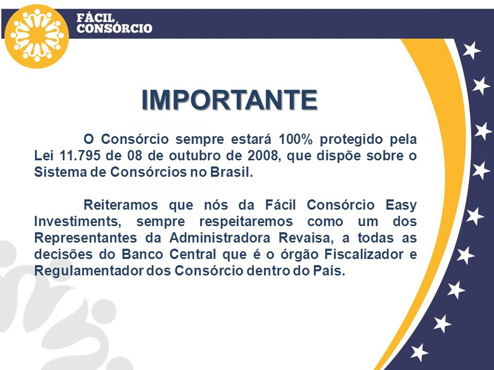 IMPORTANTE O Consórcio sempre estará 100% protegido pela Lei 11.795 de 08 de outubro de 2008, que dispõe sobre o Sistema de Consórcios no Brasil. Reit