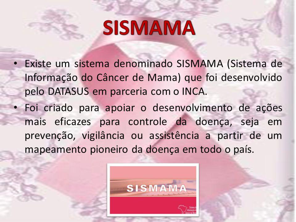 Existe um sistema denominado SISMAMA (Sistema de Informação do Câncer de Mama) que foi desenvolvido pelo DATASUS em parceria com o INCA. Foi criado pa