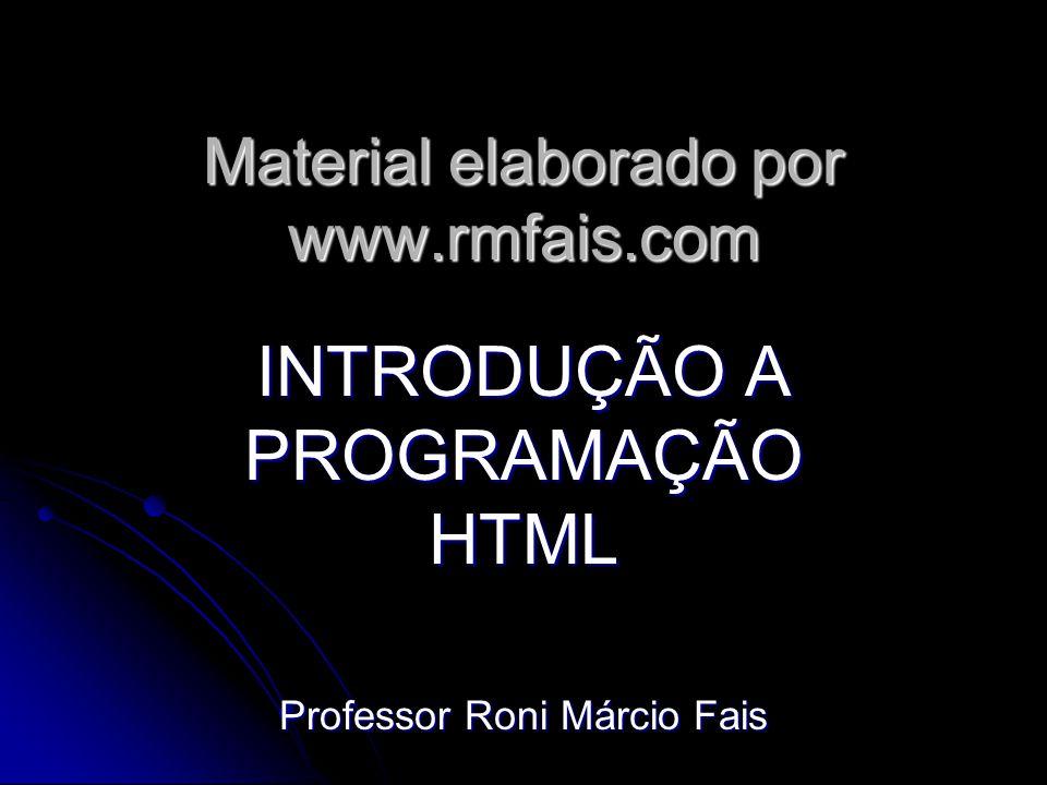 Material elaborado por www.rmfais.com INTRODUÇÃO A PROGRAMAÇÃO HTML Professor Roni Márcio Fais