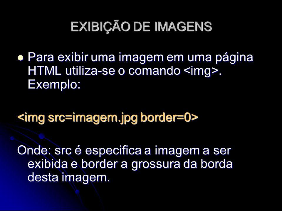 EXIBIÇÃO DE IMAGENS Para exibir uma imagem em uma página HTML utiliza-se o comando. Exemplo: Para exibir uma imagem em uma página HTML utiliza-se o co