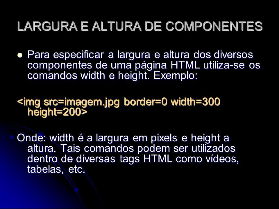 LARGURA E ALTURA DE COMPONENTES Para especificar a largura e altura dos diversos componentes de uma página HTML utiliza-se os comandos width e height.