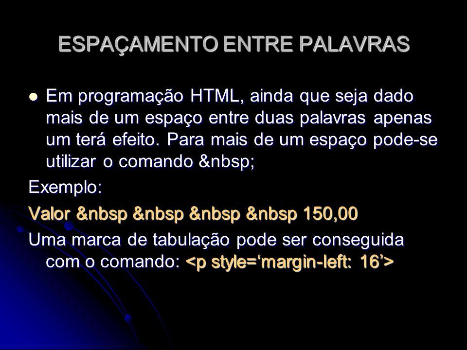 ESPAÇAMENTO ENTRE PALAVRAS Em programação HTML, ainda que seja dado mais de um espaço entre duas palavras apenas um terá efeito. Para mais de um espaç