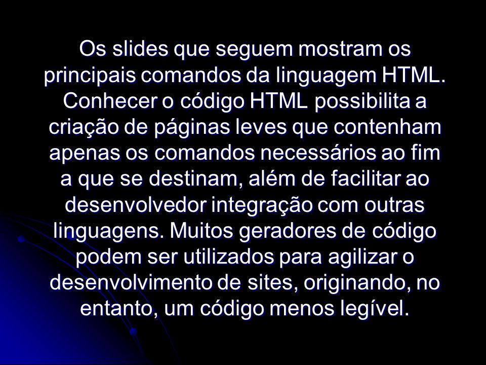 Os slides que seguem mostram os principais comandos da linguagem HTML. Conhecer o código HTML possibilita a criação de páginas leves que contenham ape