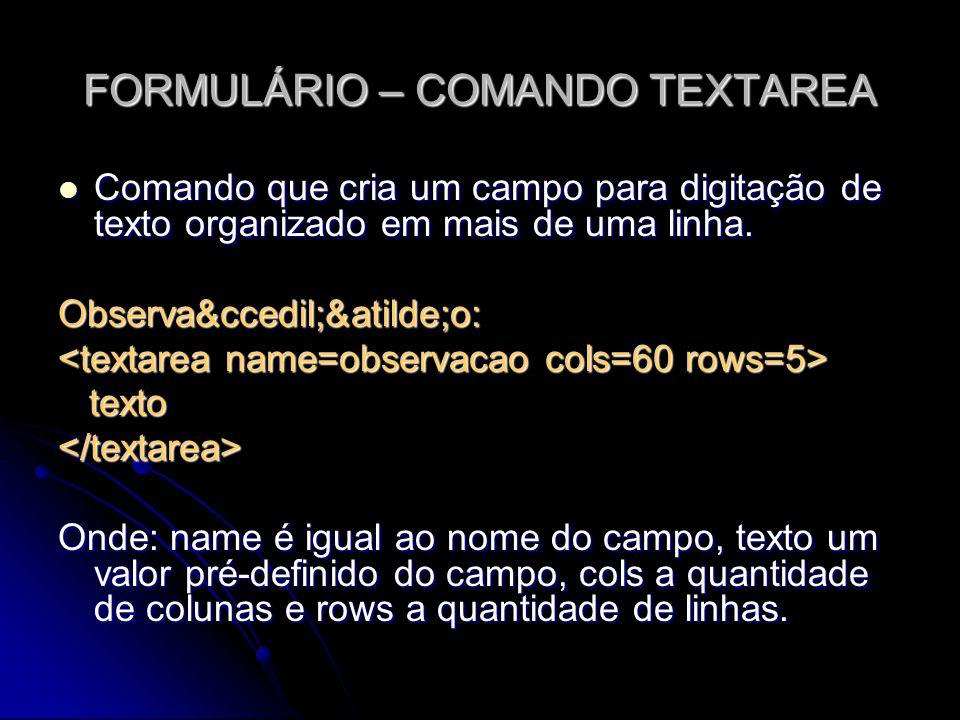 FORMULÁRIO – COMANDO TEXTAREA Comando que cria um campo para digitação de texto organizado em mais de uma linha. Comando que cria um campo para digita