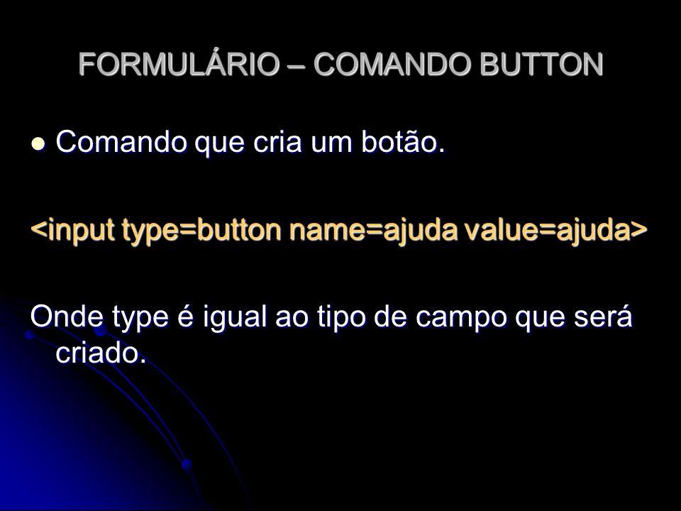 FORMULÁRIO – COMANDO BUTTON Comando que cria um botão. Comando que cria um botão. Onde type é igual ao tipo de campo que será criado.