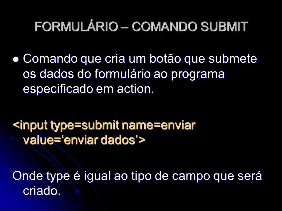 FORMULÁRIO – COMANDO SUBMIT Comando que cria um botão que submete os dados do formulário ao programa especificado em action. Comando que cria um botão