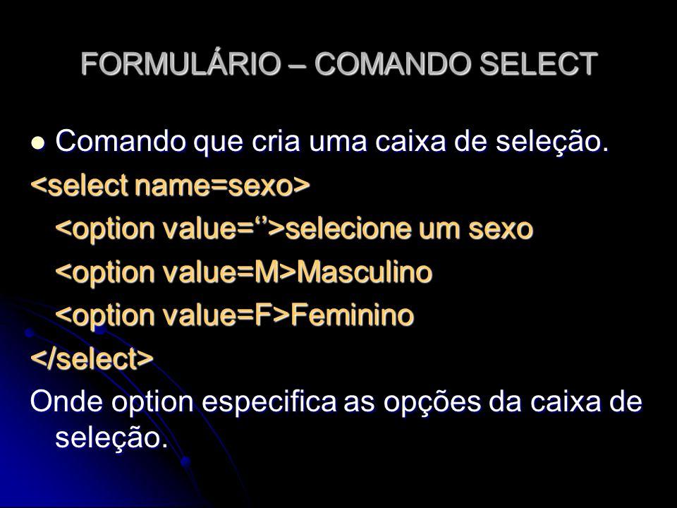 FORMULÁRIO – COMANDO SELECT Comando que cria uma caixa de seleção. Comando que cria uma caixa de seleção. selecione um sexo selecione um sexo Masculin