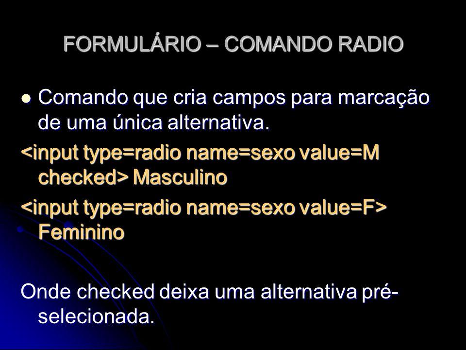 FORMULÁRIO – COMANDO RADIO Comando que cria campos para marcação de uma única alternativa. Comando que cria campos para marcação de uma única alternat