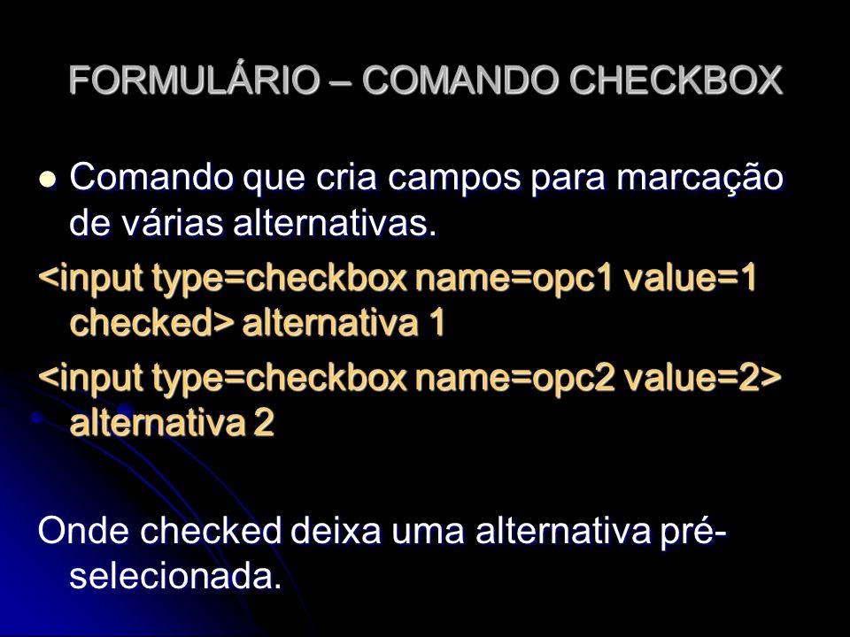 FORMULÁRIO – COMANDO CHECKBOX Comando que cria campos para marcação de várias alternativas. Comando que cria campos para marcação de várias alternativ