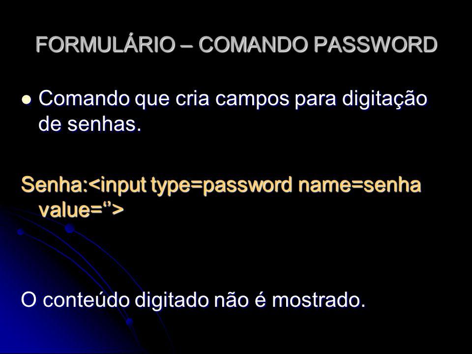 FORMULÁRIO – COMANDO PASSWORD Comando que cria campos para digitação de senhas. Comando que cria campos para digitação de senhas. Senha: Senha: O cont