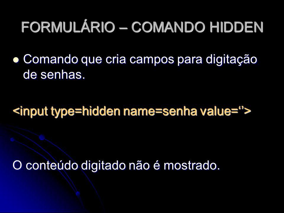 FORMULÁRIO – COMANDO HIDDEN Comando que cria campos para digitação de senhas. Comando que cria campos para digitação de senhas. O conteúdo digitado nã