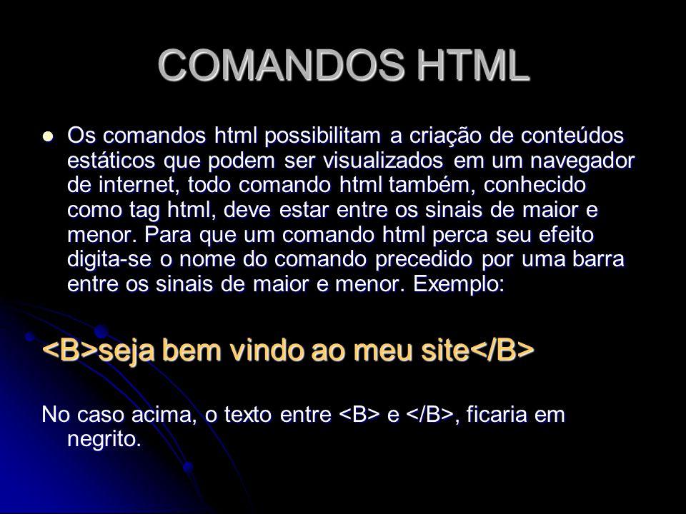 COMANDOS HTML Os comandos html possibilitam a criação de conteúdos estáticos que podem ser visualizados em um navegador de internet, todo comando html