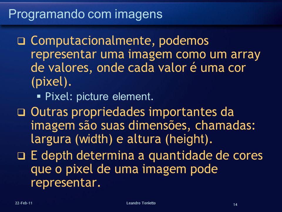 14 22-Feb-11Leandro Tonietto Programando com imagens Computacionalmente, podemos representar uma imagem como um array de valores, onde cada valor é um