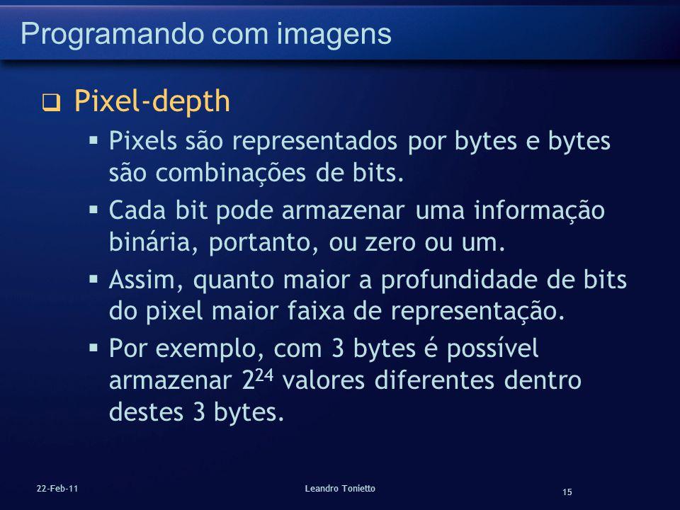 15 22-Feb-11Leandro Tonietto Programando com imagens Pixel-depth Pixels são representados por bytes e bytes são combinações de bits. Cada bit pode arm