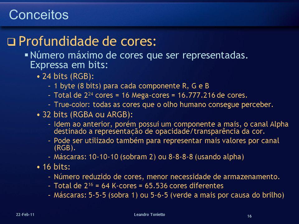 16 22-Feb-11Leandro Tonietto Conceitos Profundidade de cores: Número máximo de cores que ser representadas. Expressa em bits: 24 bits (RGB): –1 byte (