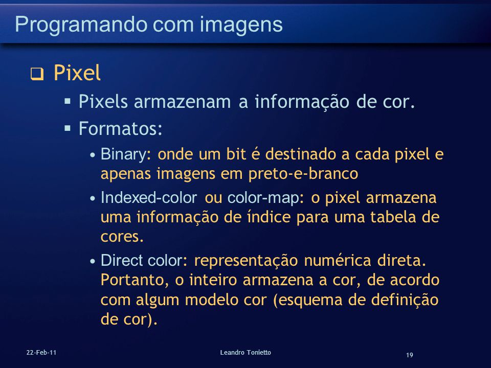 19 22-Feb-11Leandro Tonietto Programando com imagens Pixel Pixels armazenam a informação de cor. Formatos: Binary : onde um bit é destinado a cada pix