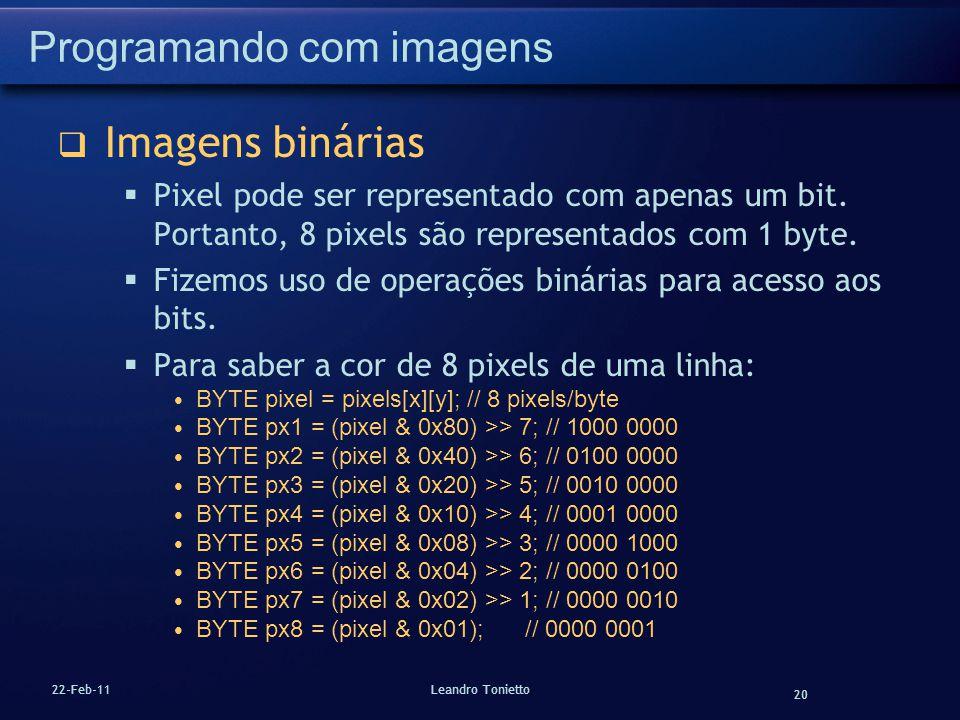 20 22-Feb-11Leandro Tonietto Programando com imagens Imagens binárias Pixel pode ser representado com apenas um bit. Portanto, 8 pixels são representa