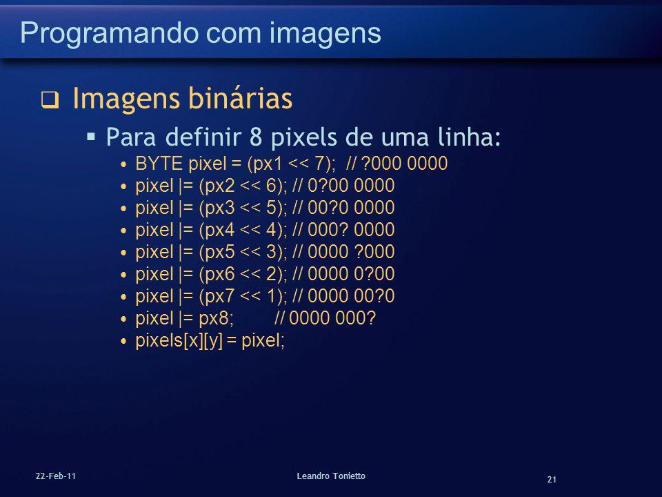 21 22-Feb-11Leandro Tonietto Programando com imagens Imagens binárias Para definir 8 pixels de uma linha: BYTE pixel = (px1 << 7); // ?000 0000 pixel