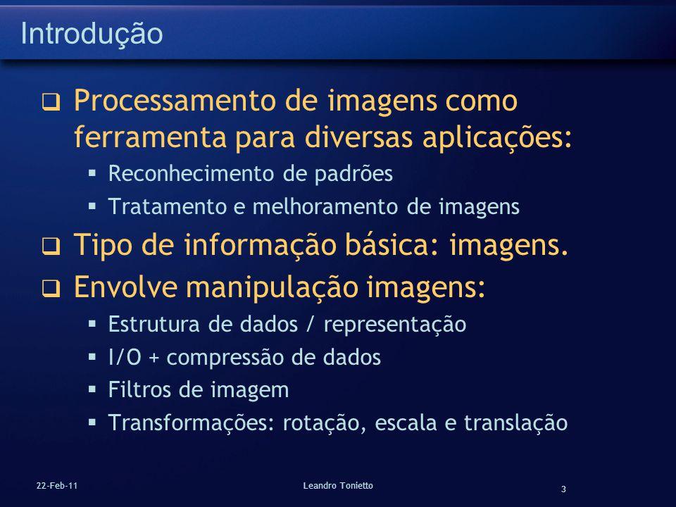 3 22-Feb-11Leandro Tonietto Introdução Processamento de imagens como ferramenta para diversas aplicações: Reconhecimento de padrões Tratamento e melho
