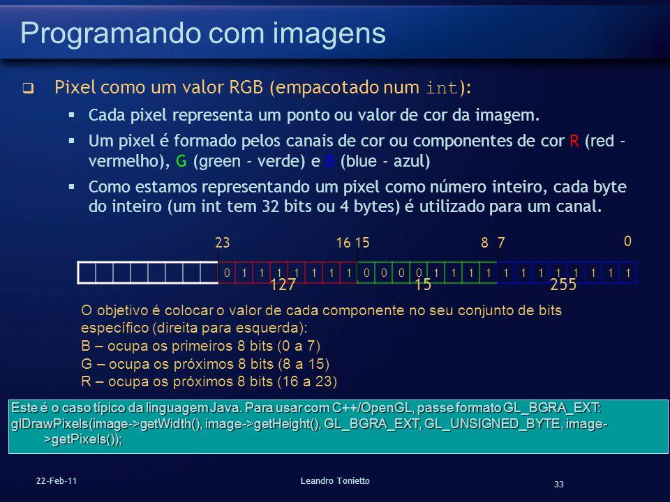 33 22-Feb-11Leandro Tonietto Programando com imagens Pixel como um valor RGB (empacotado num int ): Cada pixel representa um ponto ou valor de cor da