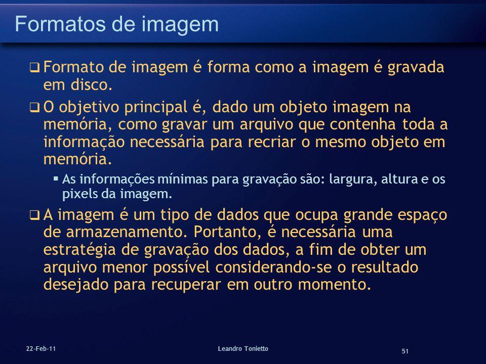 51 22-Feb-11Leandro Tonietto Formatos de imagem Formato de imagem é forma como a imagem é gravada em disco. O objetivo principal é, dado um objeto ima