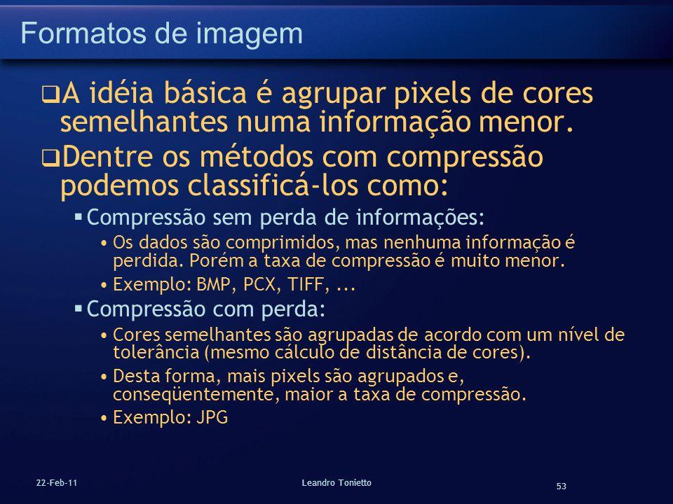 53 22-Feb-11Leandro Tonietto Formatos de imagem A idéia básica é agrupar pixels de cores semelhantes numa informação menor. Dentre os métodos com comp