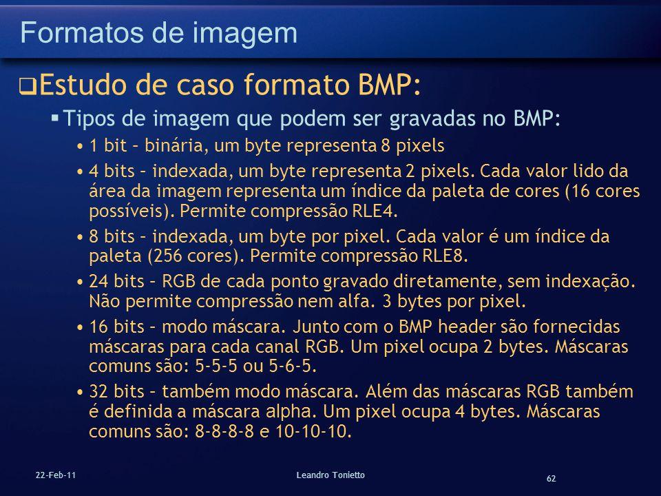 62 22-Feb-11Leandro Tonietto Formatos de imagem Estudo de caso formato BMP: Tipos de imagem que podem ser gravadas no BMP: 1 bit – binária, um byte re