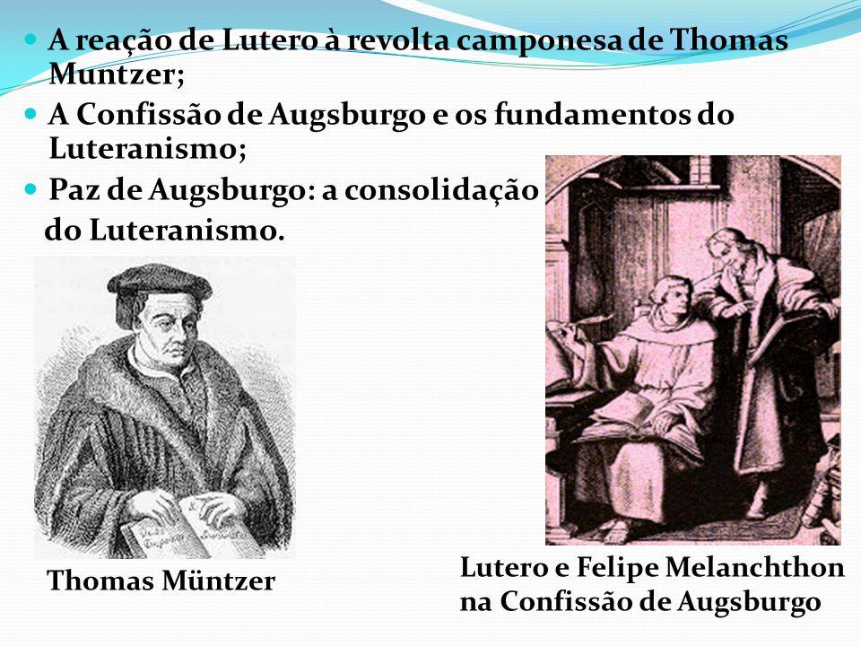A reação de Lutero à revolta camponesa de Thomas Muntzer; A Confissão de Augsburgo e os fundamentos do Luteranismo; Paz de Augsburgo: a consolidação d
