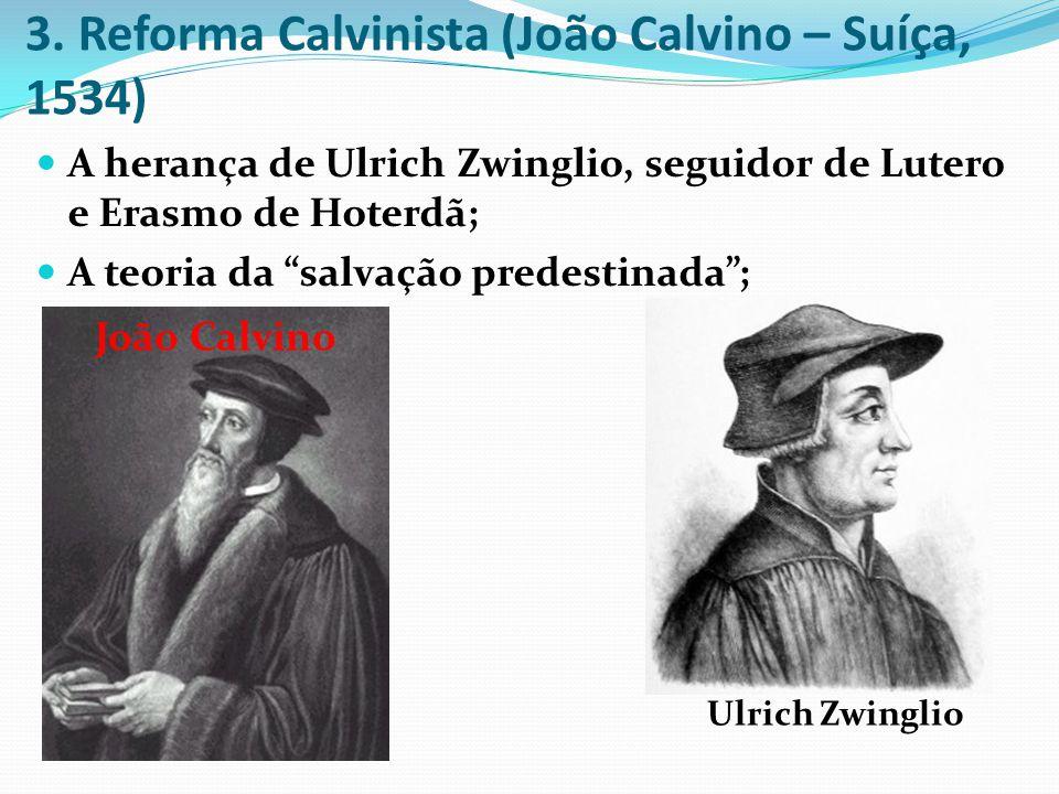 3. Reforma Calvinista (João Calvino – Suíça, 1534) A herança de Ulrich Zwinglio, seguidor de Lutero e Erasmo de Hoterdã; A teoria da salvação predesti